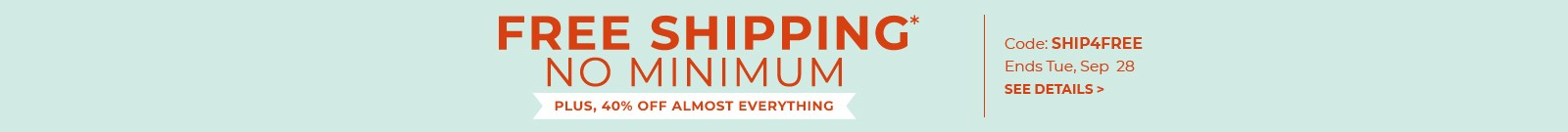 Free shipping* no minimum, plus, 40% off almost everything, code: SHIP4FREE, Ends Tue, Sep 28, see details