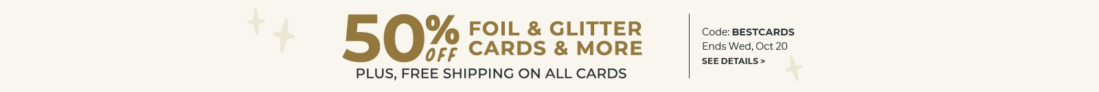 50% off foil & glitter cards & more, plus free shipping on all cards, code: BESTCARDS, Ends Wed, Oct 20, see details